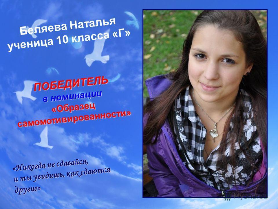 Беляева Наталья ученица 10 класса «Г» «Никогда не сдавайся, и ты увидишь, как сдаются другие» ПОБЕДИТЕЛЬ в номинации «Образец самомотивированности»