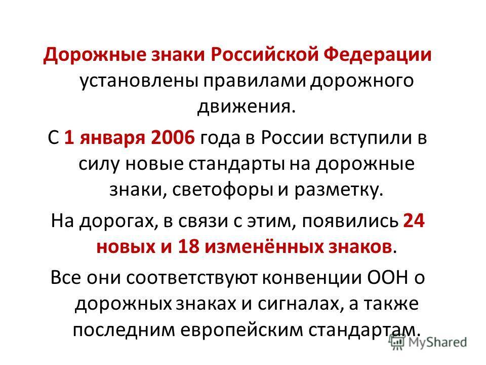 Дорожные знаки Российской Федерации установлены правилами дорожного движения. С 1 января 2006 года в России вступили в силу новые стандарты на дорожные знаки, светофоры и разметку. На дорогах, в связи с этим, появились 24 новых и 18 изменённых знаков