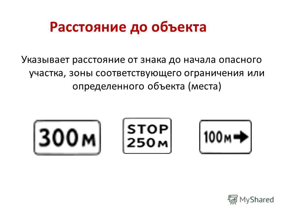 Расстояние до объекта Указывает расстояние от знака до начала опасного участка, зоны соответствующего ограничения или определенного объекта (места)