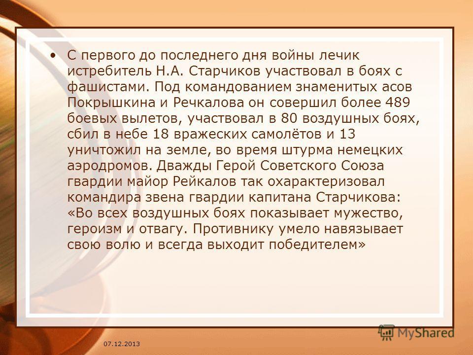 С первого до последнего дня войны лечик истребитель Н.А. Старчиков участвовал в боях с фашистами. Под командованием знаменитых асов Покрышкина и Речкалова он совершил более 489 боевых вылетов, участвовал в 80 воздушных боях, сбил в небе 18 вражеских