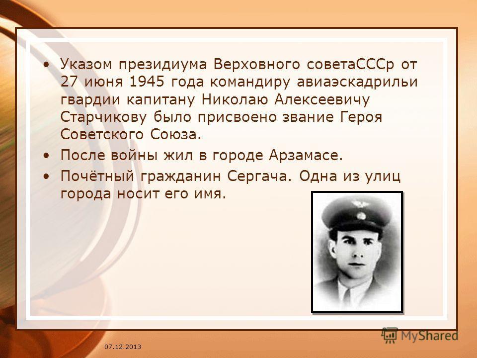 Указом президиума Верховного советаСССр от 27 июня 1945 года командиру авиаэскадрильи гвардии капитану Николаю Алексеевичу Старчикову было присвоено звание Героя Советского Союза. После войны жил в городе Арзамасе. Почётный гражданин Сергача. Одна из