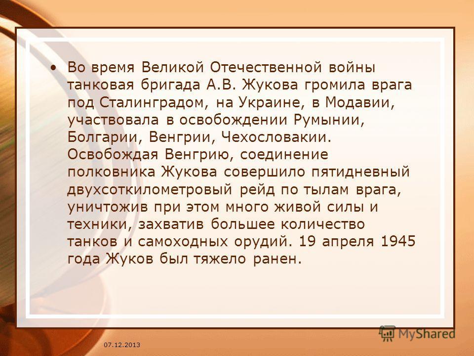Во время Великой Отечественной войны танковая бригада А.В. Жукова громила врага под Сталинградом, на Украине, в Модавии, участвовала в освобождении Румынии, Болгарии, Венгрии, Чехословакии. Освобождая Венгрию, соединение полковника Жукова совершило п