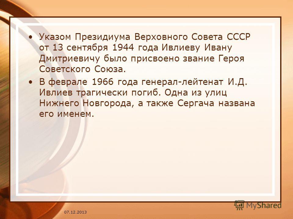 Указом Президиума Верховного Совета СССР от 13 сентября 1944 года Ивлиеву Ивану Дмитриевичу было присвоено звание Героя Советского Союза. В феврале 1966 года генерал-лейтенат И.Д. Ивлиев трагически погиб. Одна из улиц Нижнего Новгорода, а также Серга