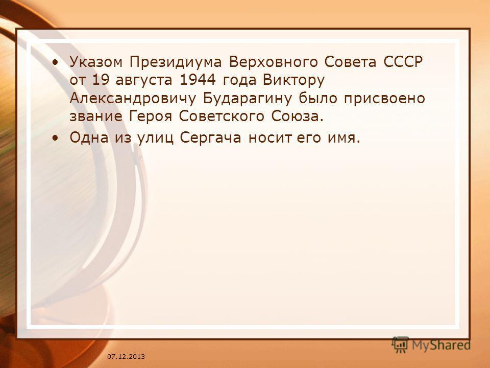 Указом Президиума Верховного Совета СССР от 19 августа 1944 года Виктору Александровичу Бударагину было присвоено звание Героя Советского Союза. Одна из улиц Сергача носит его имя. 07.12.2013