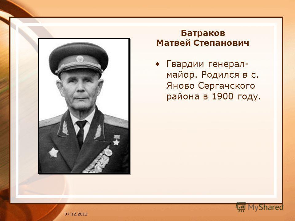 Батраков Матвей Степанович Гвардии генерал- майор. Родился в с. Яново Сергачского района в 1900 году. 07.12.2013
