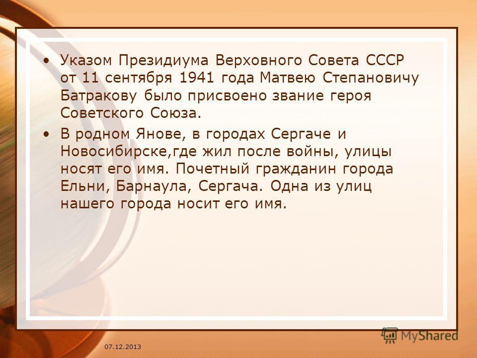 Указом Президиума Верховного Совета СССР от 11 сентября 1941 года Матвею Степановичу Батракову было присвоено звание героя Советского Союза. В родном Янове, в городах Сергаче и Новосибирске,где жил после войны, улицы носят его имя. Почетный гражданин