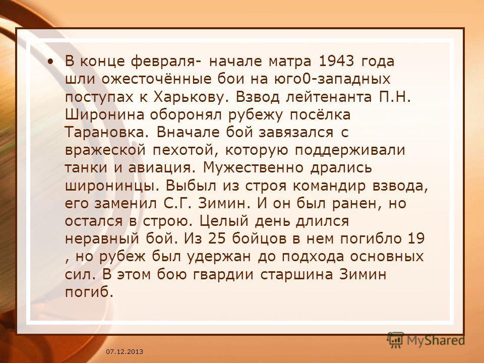 В конце февраля- начале матра 1943 года шли ожесточённые бои на юго0-западных поступах к Харькову. Взвод лейтенанта П.Н. Широнина оборонял рубежу посёлка Тарановка. Вначале бой завязался с вражеской пехотой, которую поддерживали танки и авиация. Муже