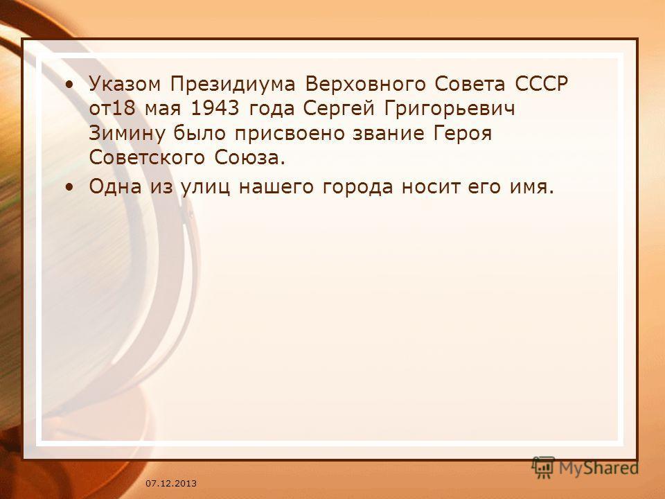 Указом Президиума Верховного Совета СССР от18 мая 1943 года Сергей Григорьевич Зимину было присвоено звание Героя Советского Союза. Одна из улиц нашего города носит его имя. 07.12.2013