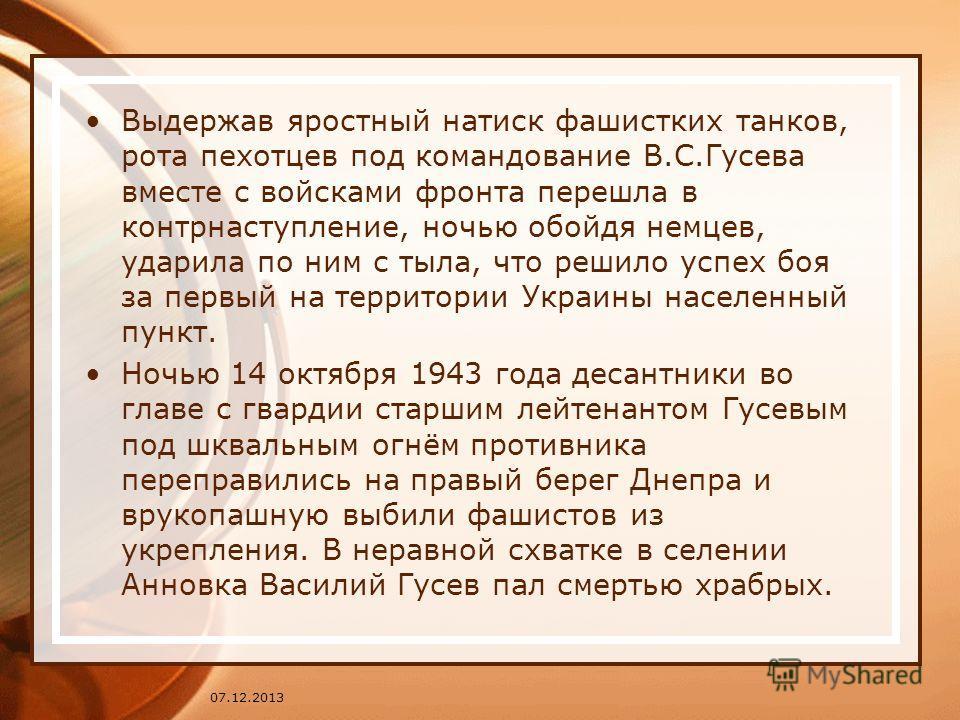 Выдержав яростный натиск фашистких танков, рота пехотцев под командование В.С.Гусева вместе с войсками фронта перешла в контрнаступление, ночью обойдя немцев, ударила по ним с тыла, что решило успех боя за первый на территории Украины населенный пунк