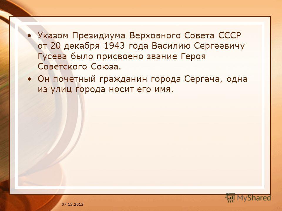 Указом Президиума Верховного Совета СССР от 20 декабря 1943 года Василию Сергеевичу Гусева было присвоено звание Героя Советского Союза. Он почетный гражданин города Сергача, одна из улиц города носит его имя. 07.12.2013