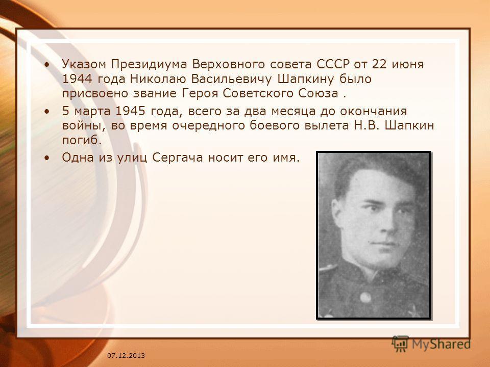 07.12.2013 Указом Президиума Верховного совета СССР от 22 июня 1944 года Николаю Васильевичу Шапкину было присвоено звание Героя Советского Союза. 5 марта 1945 года, всего за два месяца до окончания войны, во время очередного боевого вылета Н.В. Шапк