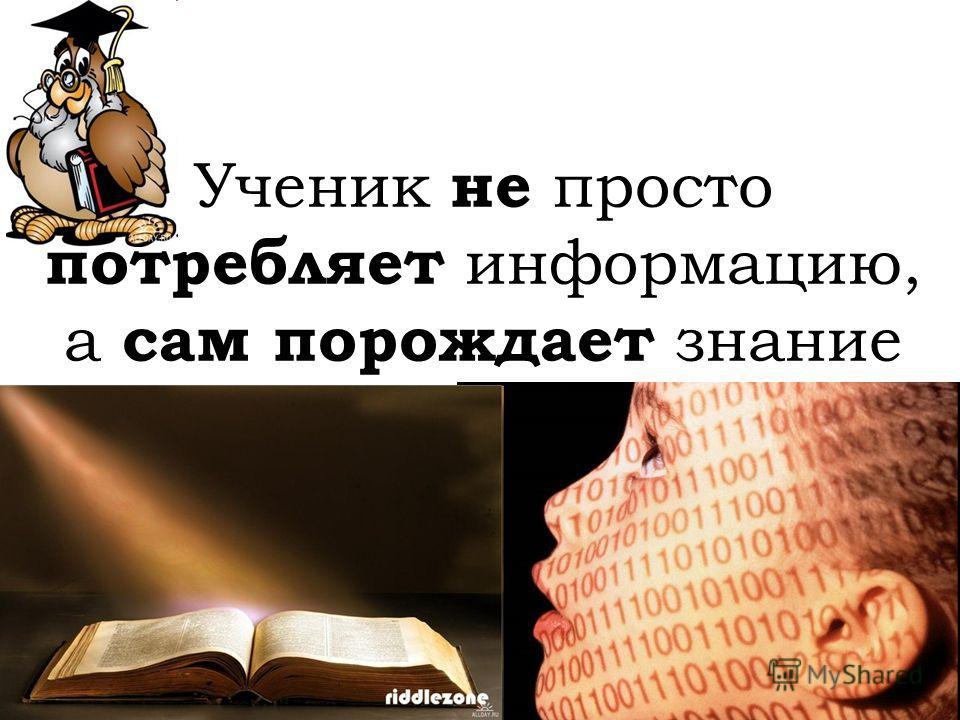 Ученик не просто потребляет информацию, а сам порождает знание