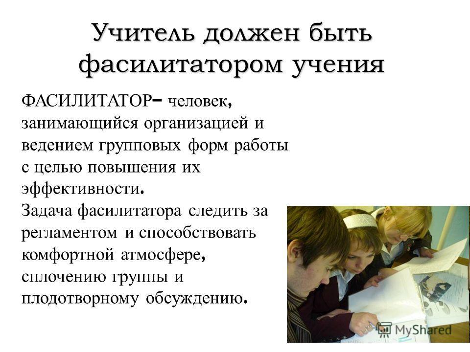 Учитель должен быть фасилитатором учения ФАСИЛИТАТОР – человек, занимающийся организацией и ведением групповых форм работы с целью повышения их эффективности. Задача фасилитатора следить за регламентом и способствовать комфортной атмосфере, сплочению