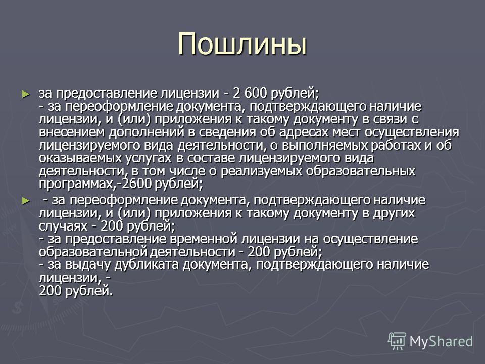 Пошлины за предоставление лицензии - 2 600 рублей; - за переоформление документа, подтверждающего наличие лицензии, и (или) приложения к такому документу в связи с внесением дополнений в сведения об адресах мест осуществления лицензируемого вида деят
