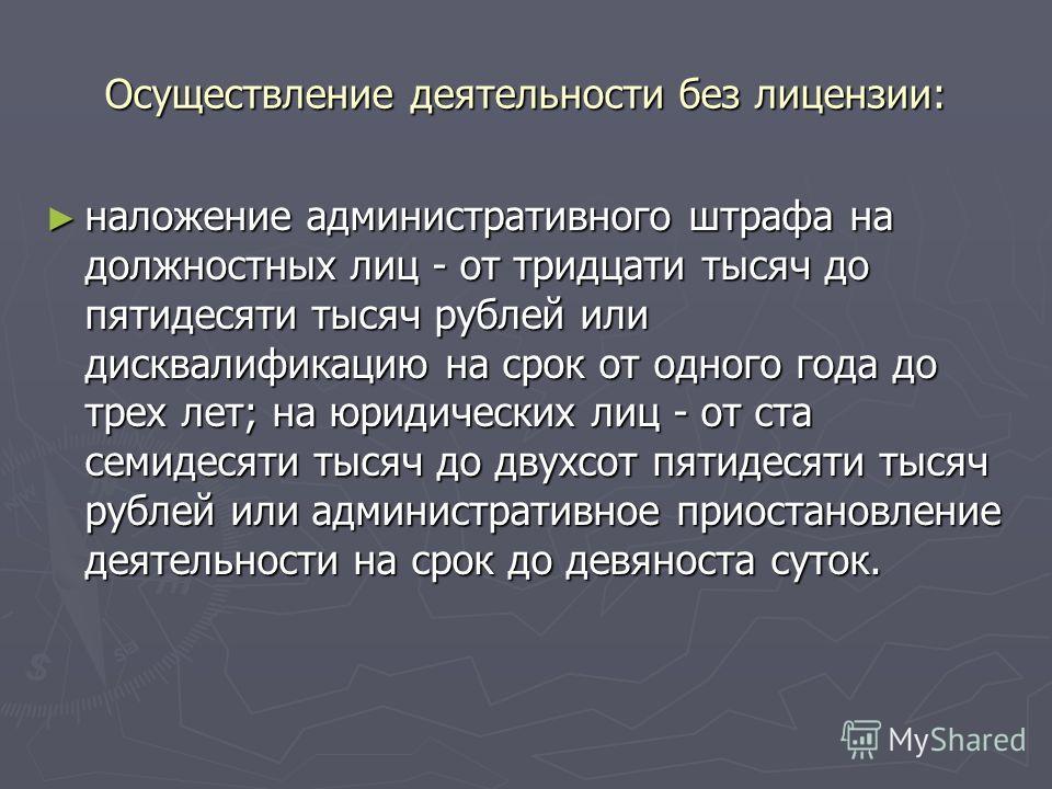 Осуществление деятельности без лицензии: наложение административного штрафа на должностных лиц - от тридцати тысяч до пятидесяти тысяч рублей или дисквалификацию на срок от одного года до трех лет; на юридических лиц - от ста семидесяти тысяч до двух