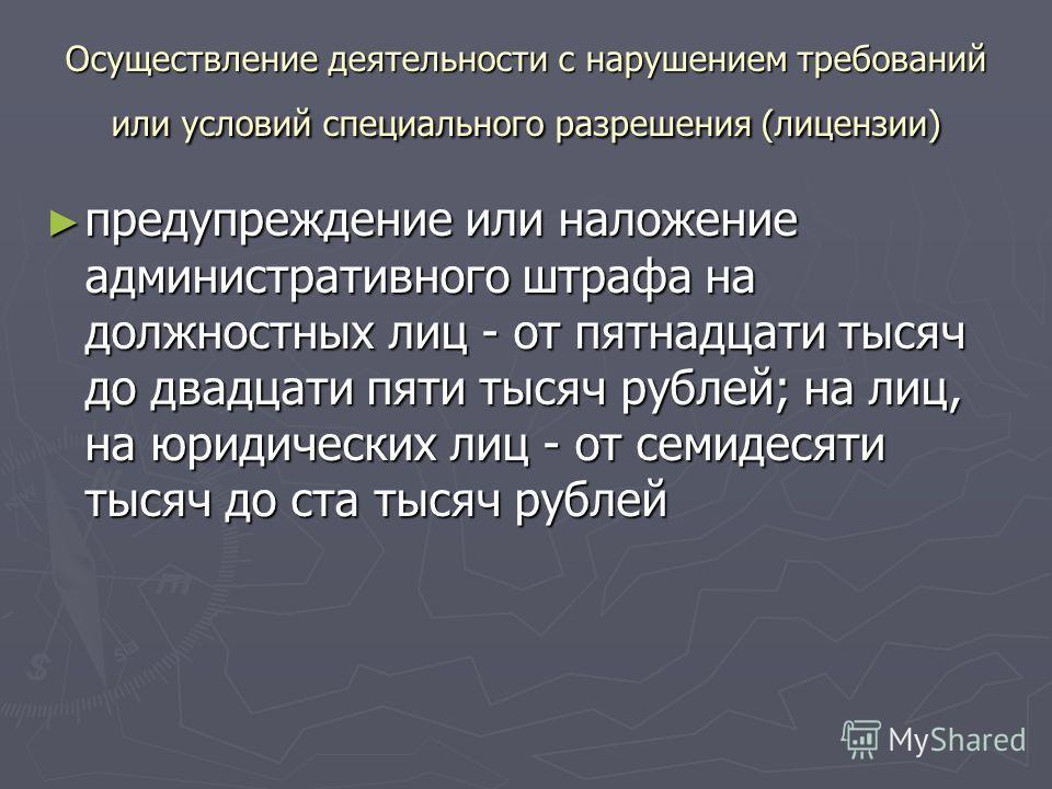 Осуществление деятельности с нарушением требований или условий специального разрешения (лицензии) предупреждение или наложение административного штрафа на должностных лиц - от пятнадцати тысяч до двадцати пяти тысяч рублей; на лиц, на юридических лиц