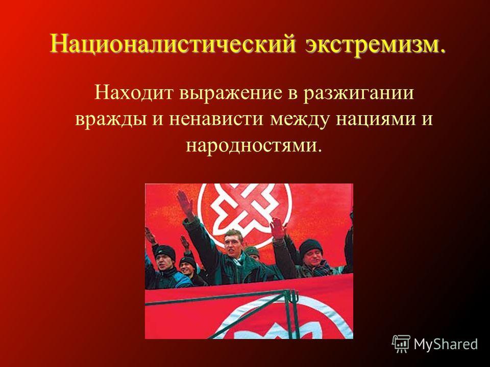Находит выражение в разжигании вражды и ненависти между нациями и народностями. Националистический экстремизм.