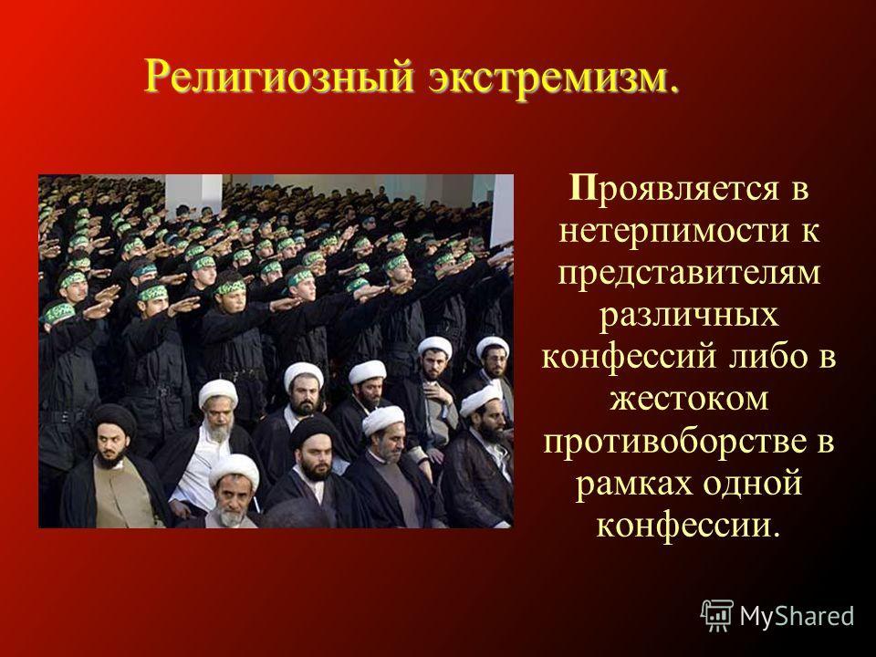Проявляется в нетерпимости к представителям различных конфессий либо в жестоком противоборстве в рамках одной конфессии. Религиозный экстремизм.