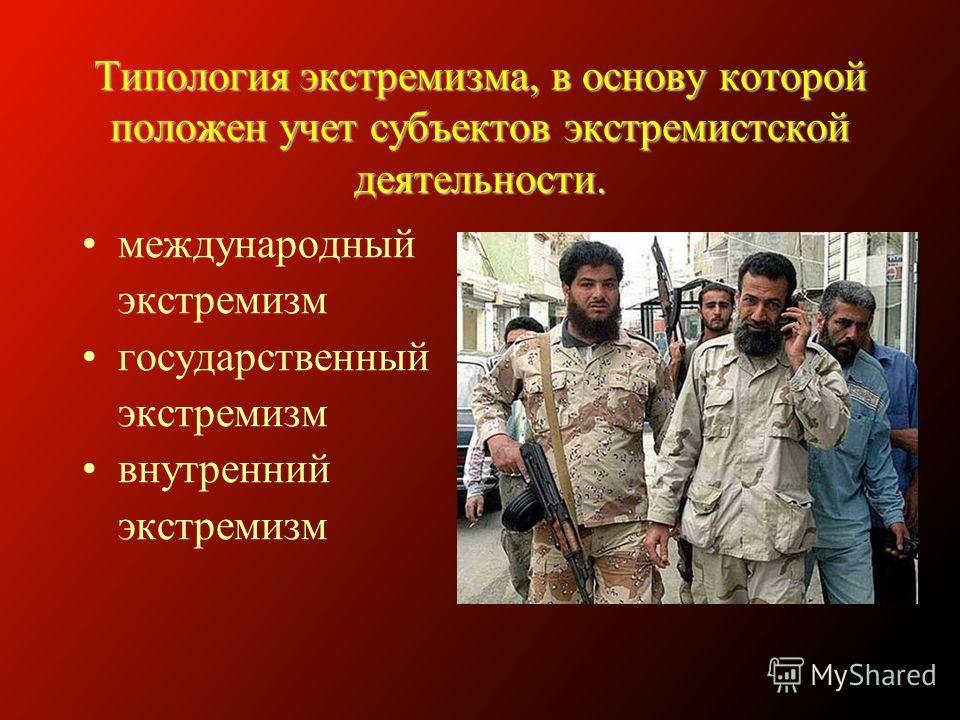 Типология экстремизма, в основу которой положен учет субъектов экстремистской деятельности. международный экстремизм государственный экстремизм внутренний экстремизм