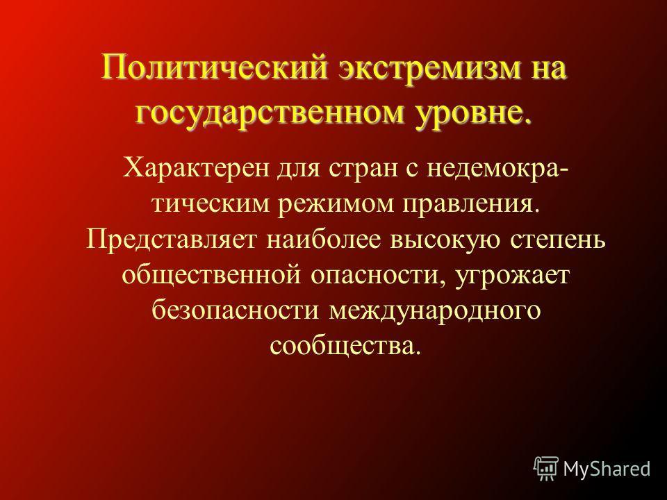 Политический экстремизм на государственном уровне. Характерен для стран с недемокра- тическим режимом правления. Представляет наиболее высокую степень общественной опасности, угрожает безопасности международного сообщества.
