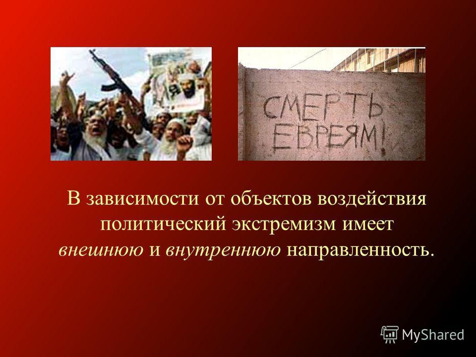 В зависимости от объектов воздействия политический экстремизм имеет внешнюю и внутреннюю направленность.