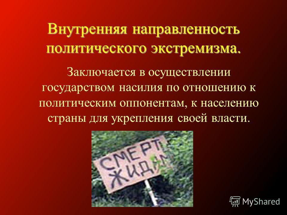 Внутренняя направленность политического экстремизма. Заключается в осуществлении государством насилия по отношению к политическим оппонентам, к населению страны для укрепления своей власти.
