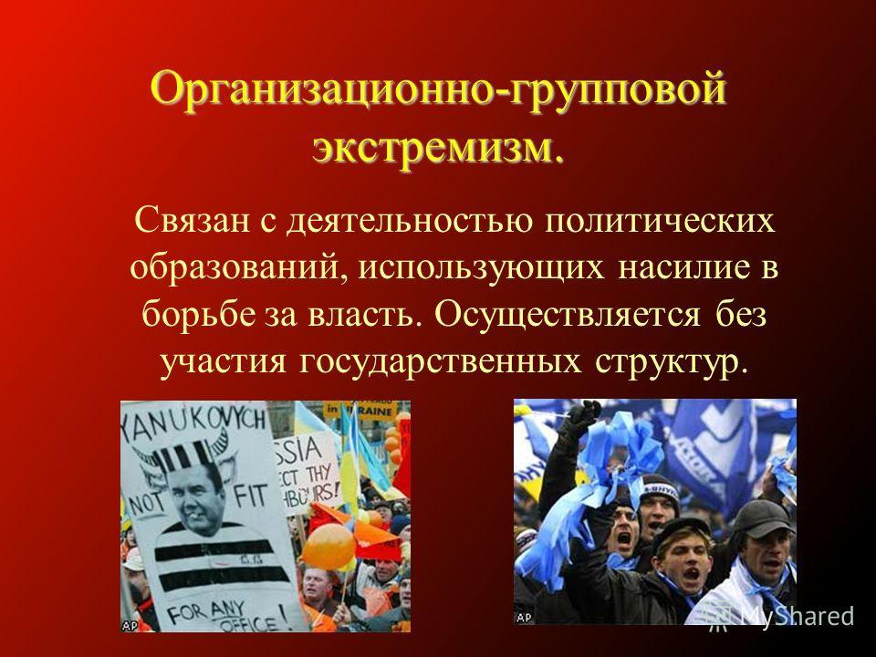 Организационно-групповой экстремизм. Связан с деятельностью политических образований, использующих насилие в борьбе за власть. Осуществляется без участия государственных структур.