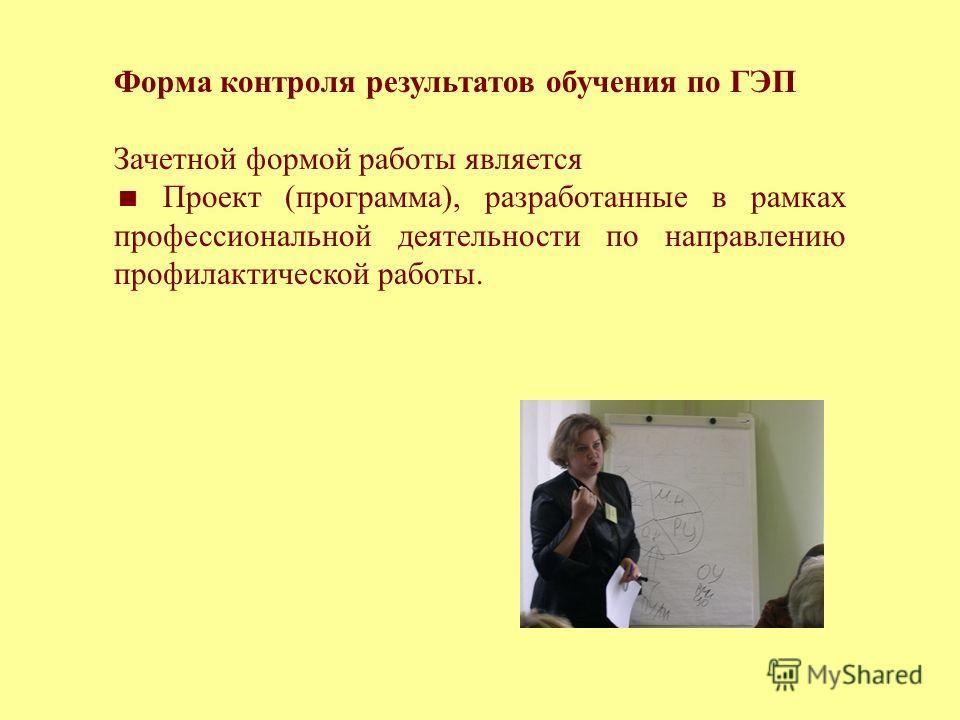 Форма контроля результатов обучения по ГЭП Зачетной формой работы является Проект (программа), разработанные в рамках профессиональной деятельности по направлению профилактической работы.