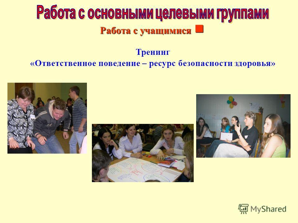 Тренинг «Ответственное поведение – ресурс безопасности здоровья» Работа с учащимися Работа с учащимися