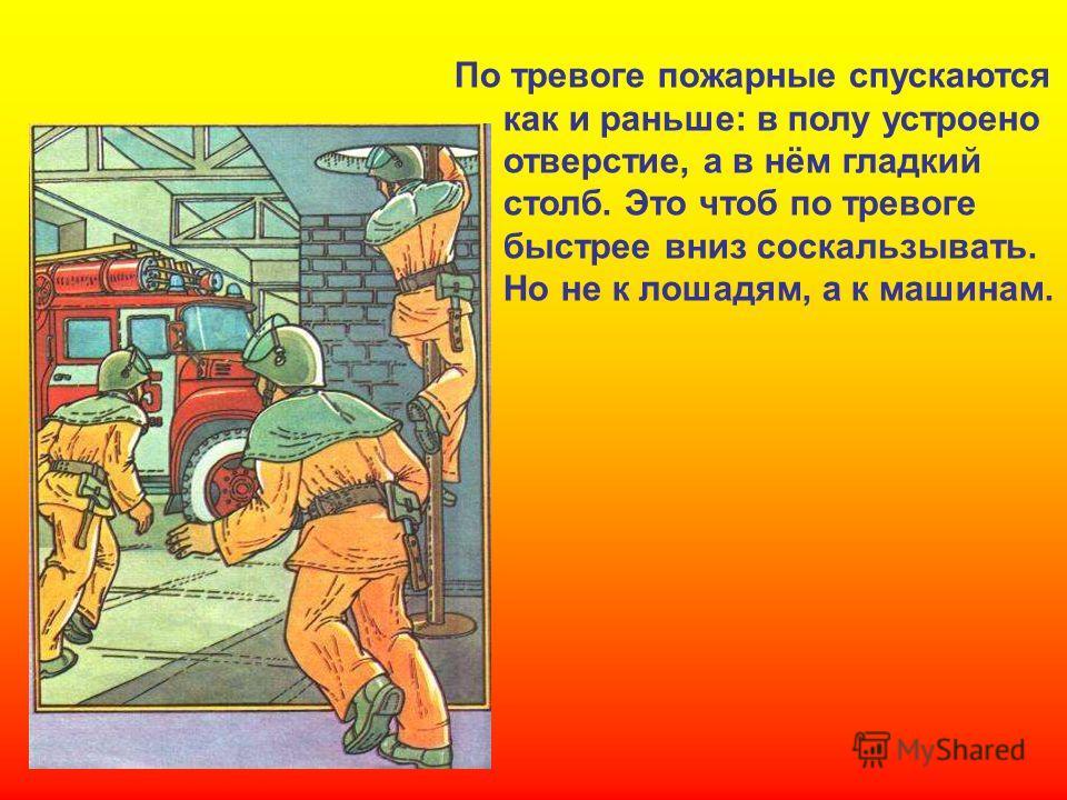 По тревоге пожарные спускаются как и раньше: в полу устроено отверстие, а в нём гладкий столб. Это чтоб по тревоге быстрее вниз соскальзывать. Но не к лошадям, а к машинам. По тревоге пожарные спускаются как и раньше: в полу устроено отверстие, а в н