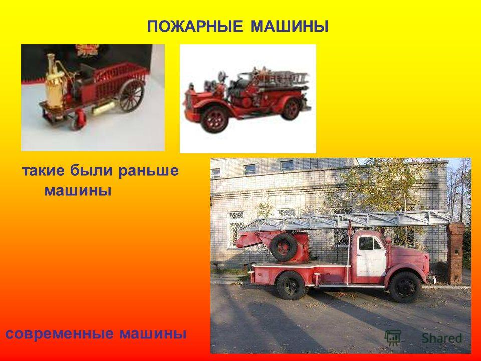 ПОЖАРНЫЕ МАШИНЫ такие были раньше машины современные машины Пожарные машины. Такие были раньше машины. Современные машины.