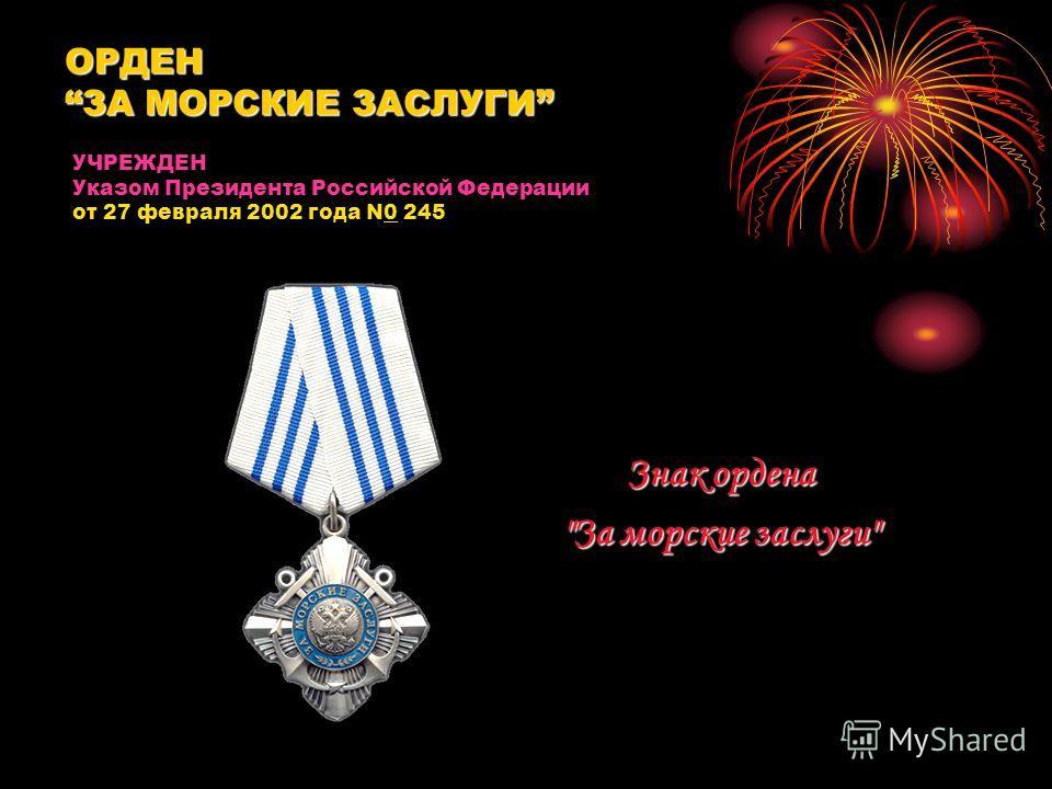 ОРДЕНЗА МОРСКИЕ ЗАСЛУГИ Знак ордена За морские заслуги УЧРЕЖДЕН Указом Президента Российской Федерации от 27 февраля 2002 года N0 245