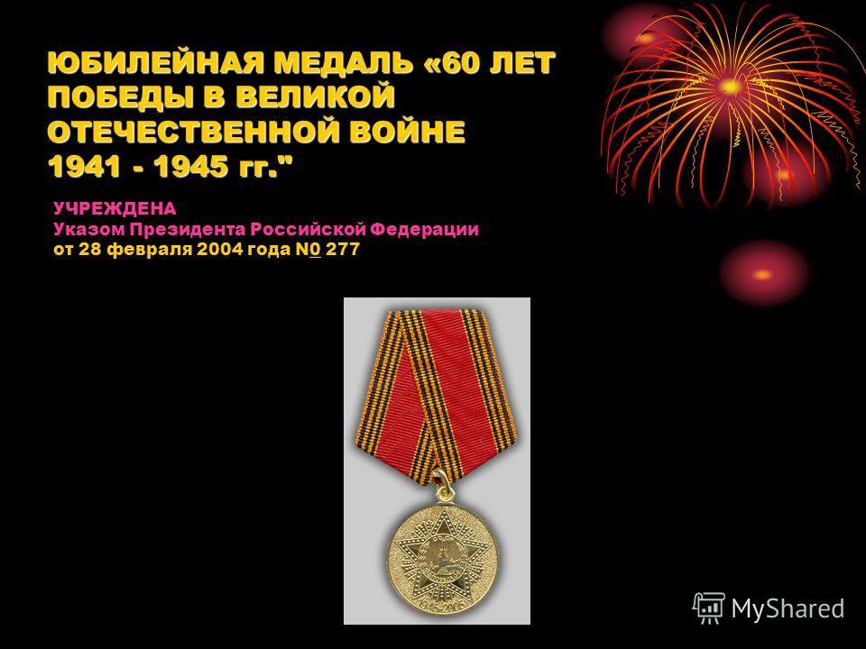 УЧРЕЖДЕНА Указом Президента Российской Федерации от 28 февраля 2004 года N0 277 ЮБИЛЕЙНАЯ МЕДАЛЬ «60 ЛЕТ ПОБЕДЫ В ВЕЛИКОЙ ОТЕЧЕСТВЕННОЙ ВОЙНЕ 1941 - 1945 гг.