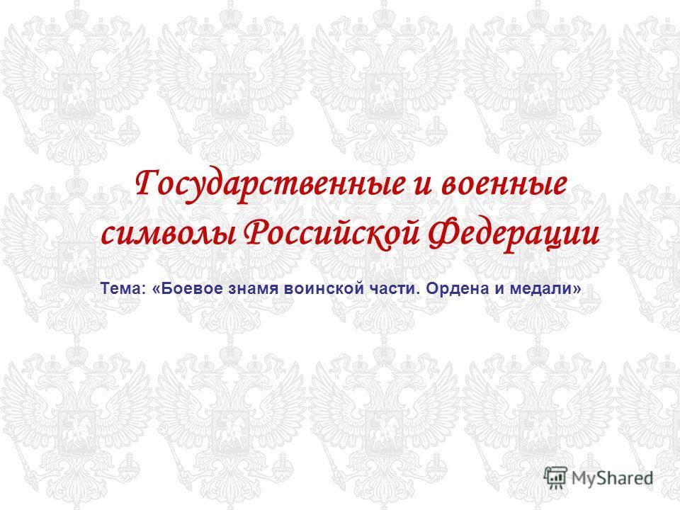Государственные и военные символы Российской Федерации Тема: «Боевое знамя воинской части. Ордена и медали»