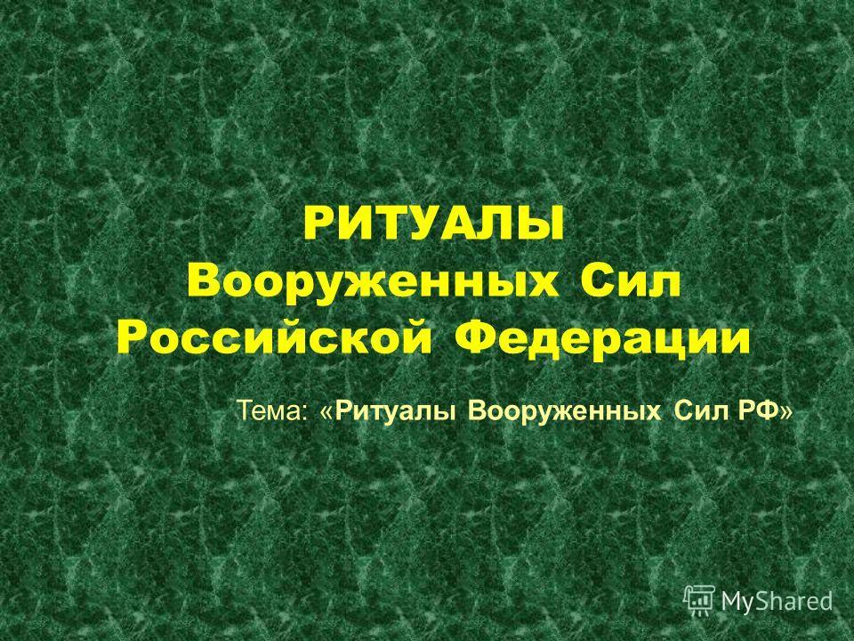 РИТУАЛЫ Вооруженных Сил Российской Федерации Тема: «Ритуалы Вооруженных Сил РФ»