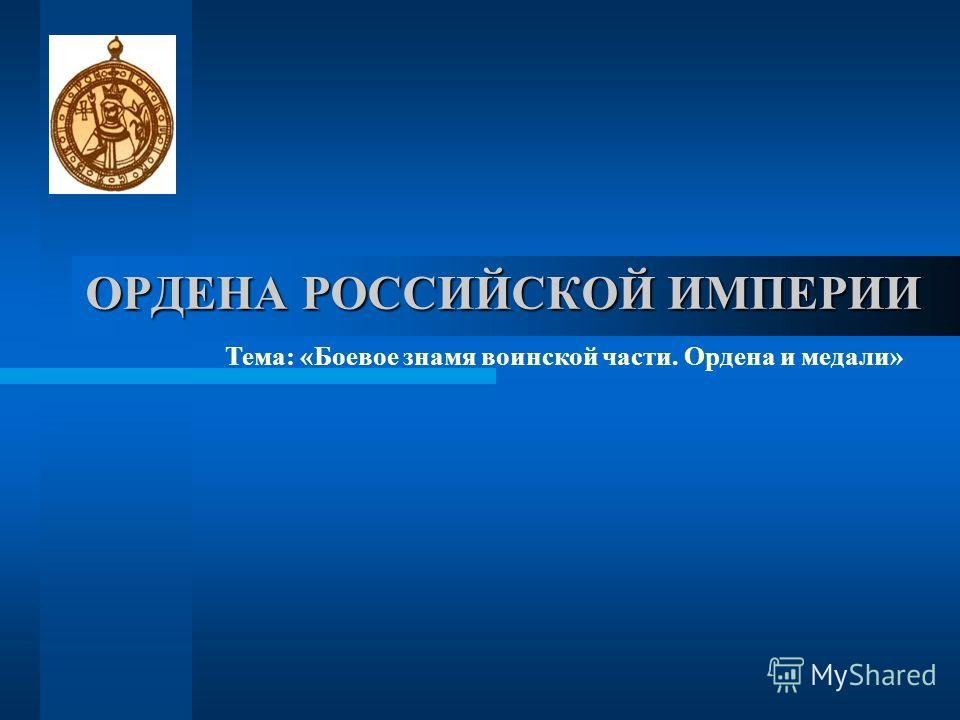 ОРДЕНА РОССИЙСКОЙ ИМПЕРИИ Тема: «Боевое знамя воинской части. Ордена и медали»