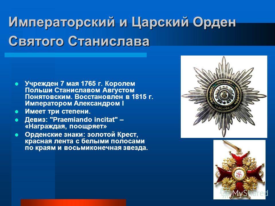 Императорский и Царский Орден Святого Станислава Учрежден 7 мая 1765 г. Королем Польши Станиславом Августом Понятовским. Восстановлен в 1815 г. Императором Александром I Имеет три степени. Девиз: