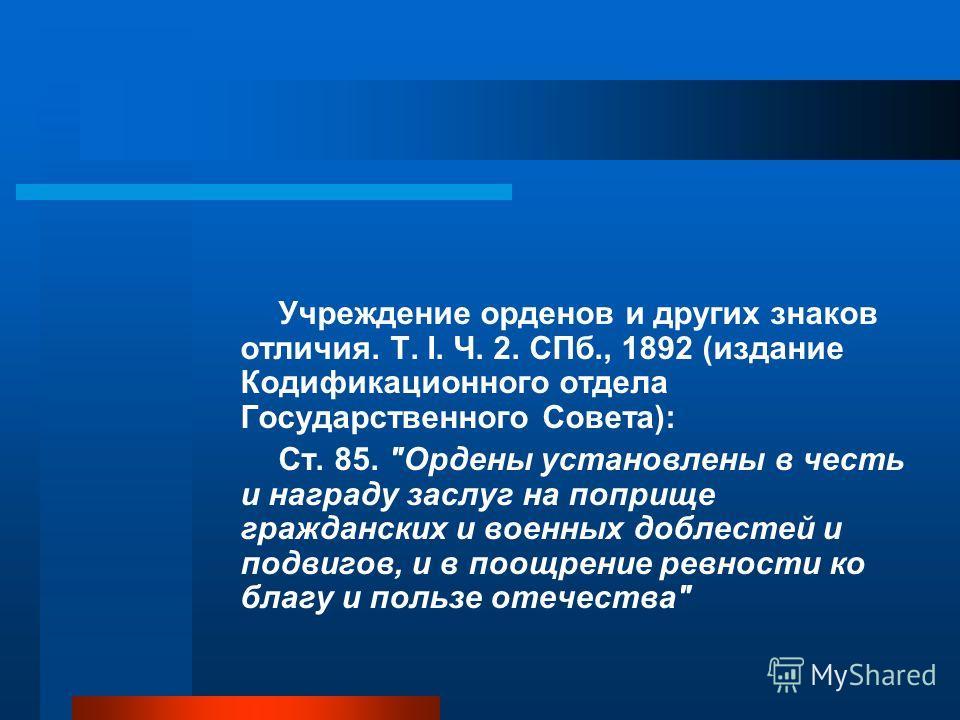 Учреждение орденов и других знаков отличия. Т. I. Ч. 2. СПб., 1892 (издание Кодификационного отдела Государственного Совета): Cт. 85.