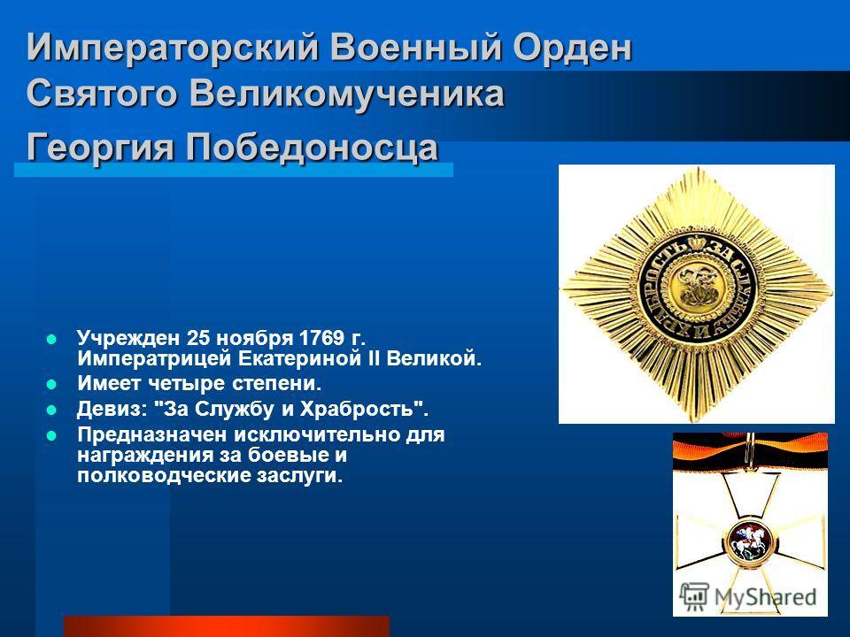 Императорский Военный Орден Святого Великомученика Георгия Победоносца Учрежден 25 ноября 1769 г. Императрицей Екатериной II Великой. Имеет четыре степени. Девиз: