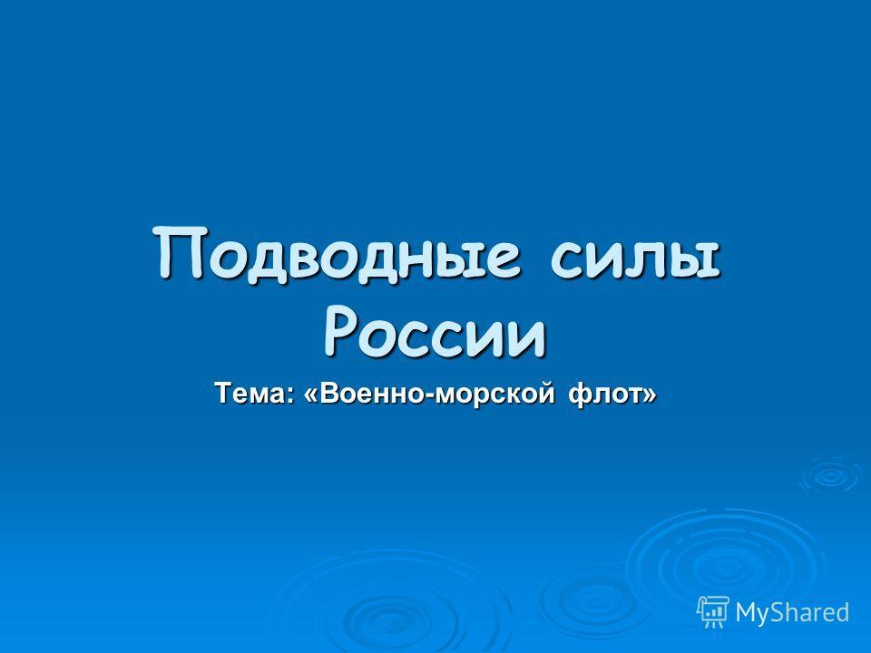 Подводные силы России Тема: «Военно-морской флот»