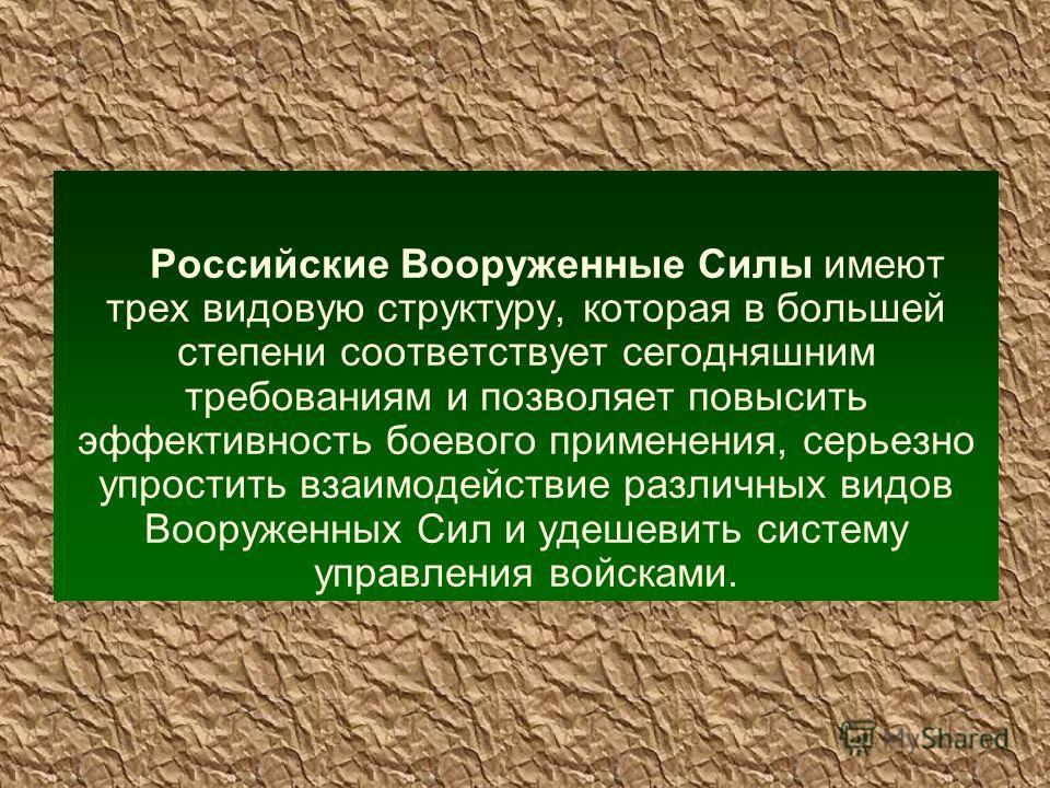 Российские Вооруженные Силы имеют трех видовую структуру, которая в большей степени соответствует сегодняшним требованиям и позволяет повысить эффективность боевого применения, серьезно упростить взаимодействие различных видов Вооруженных Сил и удеше