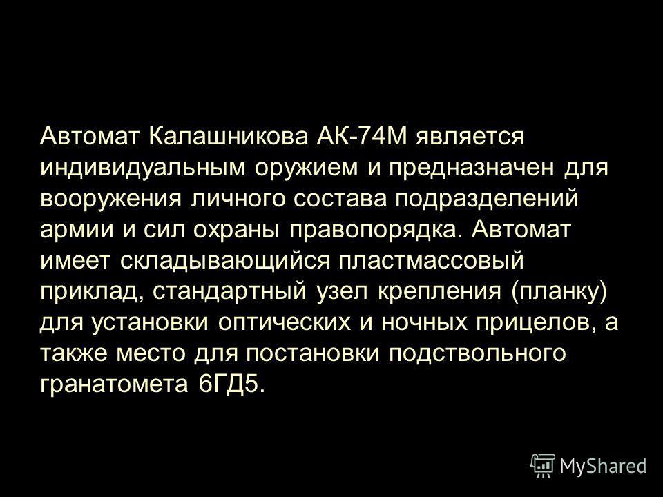 Автомат Калашникова АК-74М является индивидуальным оружием и предназначен для вооружения личного состава подразделений армии и сил охраны правопорядка. Автомат имеет складывающийся пластмассовый приклад, стандартный узел крепления (планку) для устано