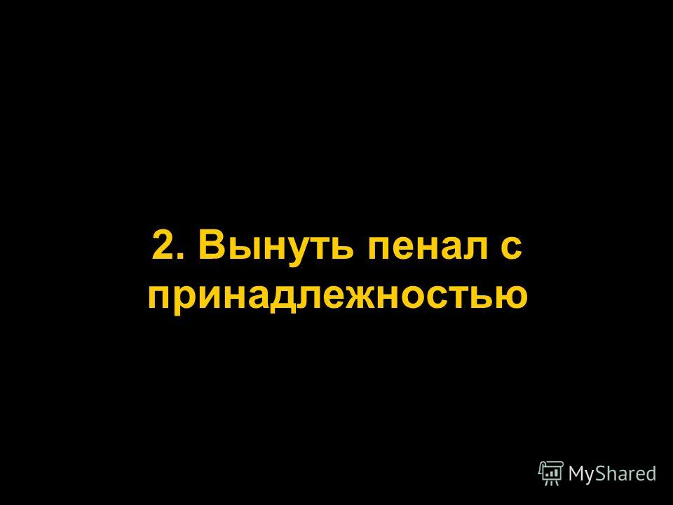 2. Вынуть пенал с принадлежностью