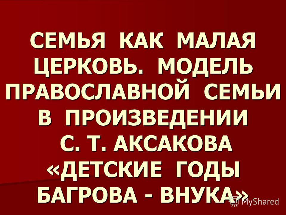 СЕМЬЯ КАК МАЛАЯ ЦЕРКОВЬ. МОДЕЛЬ ПРАВОСЛАВНОЙ СЕМЬИ В ПРОИЗВЕДЕНИИ С. Т. АКСАКОВА «ДЕТСКИЕ ГОДЫ БАГРОВА - ВНУКА»