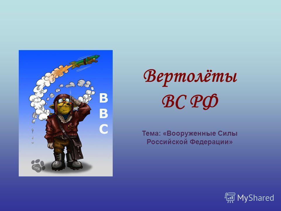 Вертолёты ВС РФ Тема: «Вооруженные Силы Российской Федерации»