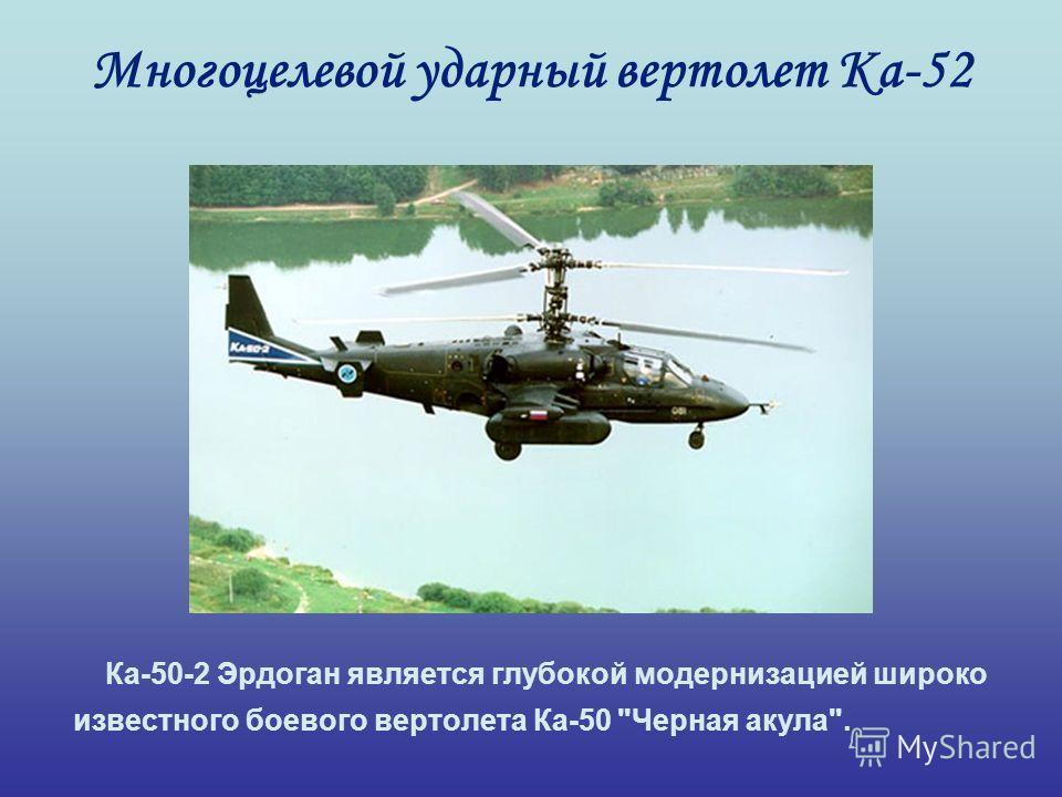 Многоцелевой ударный вертолет Ка-52 Ка-50-2 Эрдоган является глубокой модернизацией широко известного боевого вертолета Ка-50 Черная акула.
