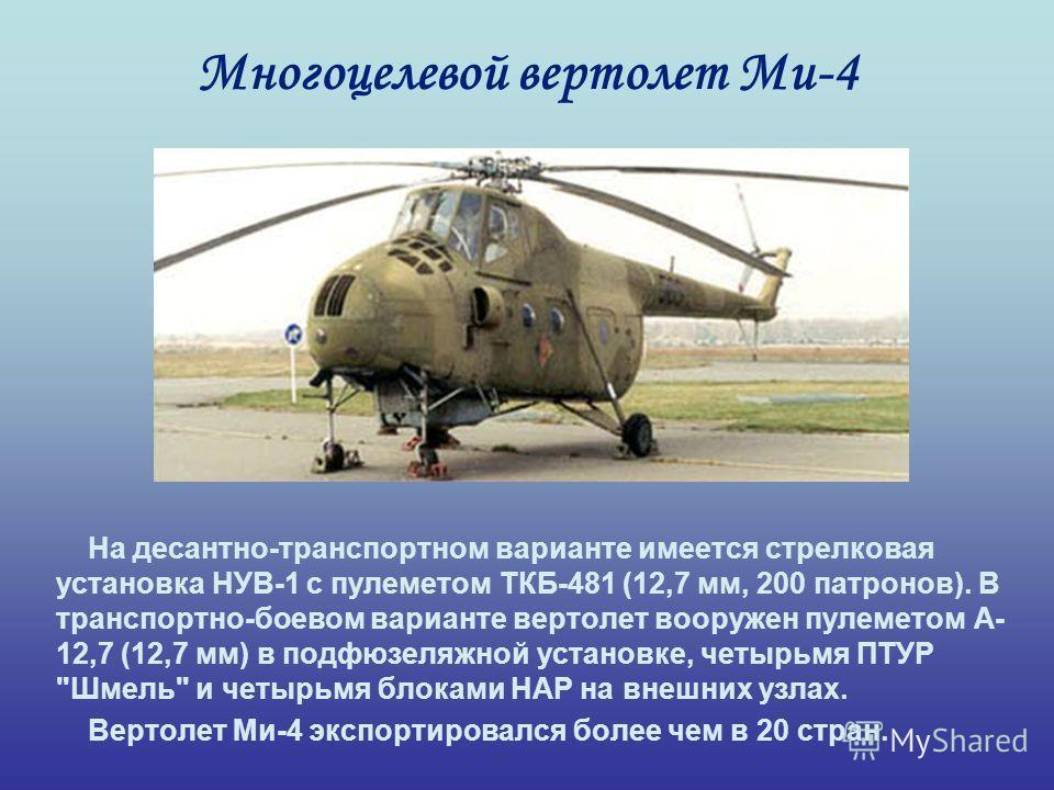 Многоцелевой вертолет Ми-4 На десантно-транспортном варианте имеется стрелковая установка НУВ-1 с пулеметом ТКБ-481 (12,7 мм, 200 патронов). В транспортно-боевом варианте вертолет вооружен пулеметом А- 12,7 (12,7 мм) в подфюзеляжной установке, четырь