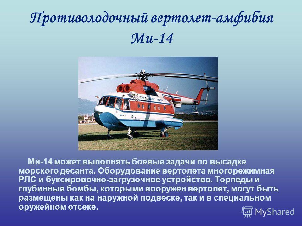 Противолодочный вертолет-амфибия Ми-14 Ми-14 может выполнять боевые задачи по высадке морского десанта. Оборудование вертолета многорежимная РЛС и буксировочно-загрузочное устройство. Торпеды и глубинные бомбы, которыми вооружен вертолет, могут быть