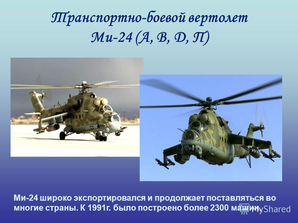 Транспортно-боевой вертолет Ми-24 (А, В, Д, П) Ми-24 широко экспортировался и продолжает поставляться во многие страны. К 1991г. было построено более 2300 машин.