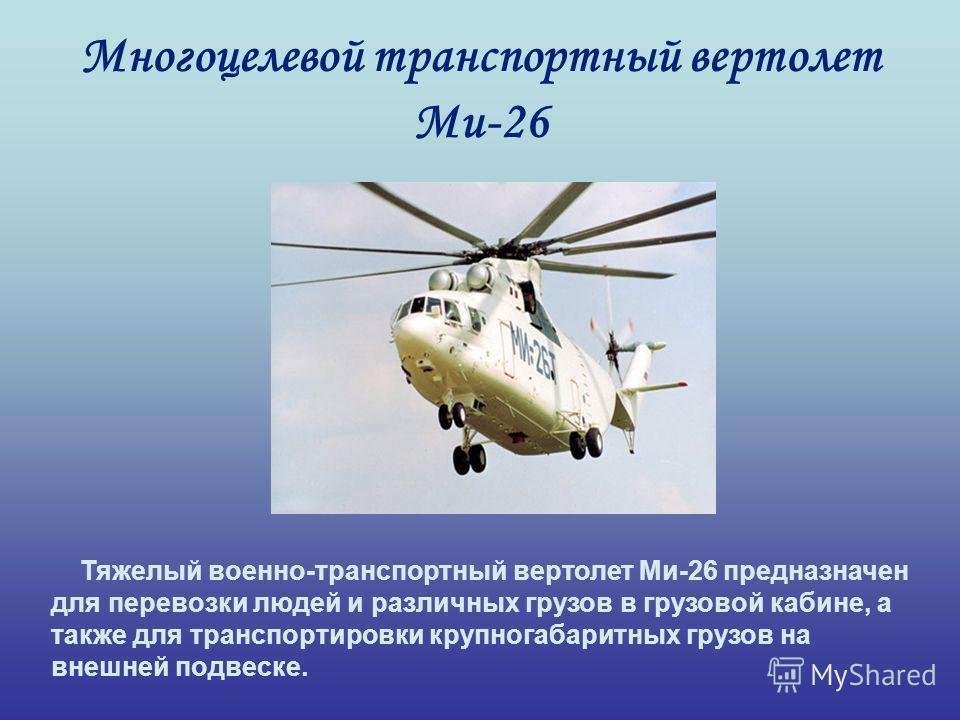 Многоцелевой транспортный вертолет Ми-26 Тяжелый военно-транспортный вертолет Ми-26 предназначен для перевозки людей и различных грузов в грузовой кабине, а также для транспортировки крупногабаритных грузов на внешней подвеске.